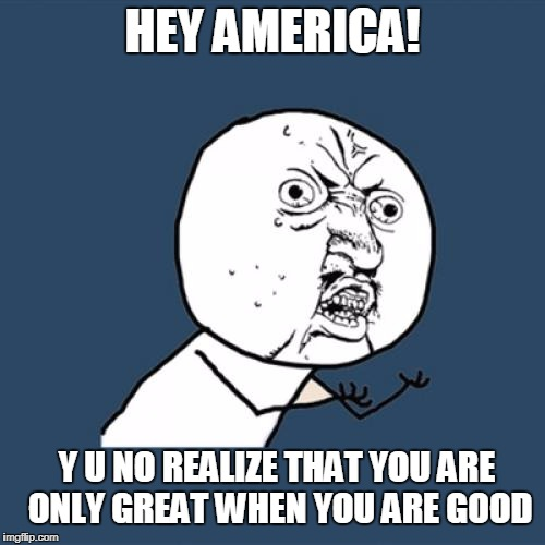 Leftism Is Rotting America's Foundation | HEY AMERICA! Y U NO REALIZE THAT YOU ARE ONLY GREAT WHEN YOU ARE GOOD | image tagged in memes,y u no | made w/ Imgflip meme maker