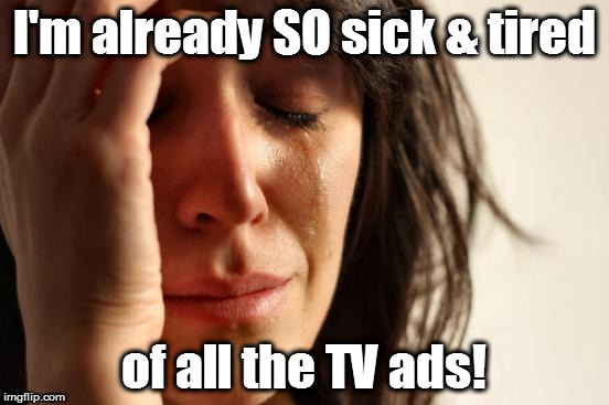 First World Problems Meme | I'm already SO sick & tired of all the TV ads! | image tagged in memes,first world problems | made w/ Imgflip meme maker