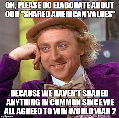"What Still Unites America? | OH, PLEASE DO ELABORATE ABOUT OUR ""SHARED AMERICAN VALUES"" BECAUSE WE HAVEN'T SHARED ANYTHING IN COMMON SINCE WE ALL AGREED TO WIN WORLD WAR 