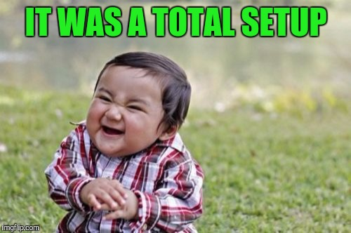 Evil Toddler Meme | IT WAS A TOTAL SETUP | image tagged in memes,evil toddler | made w/ Imgflip meme maker