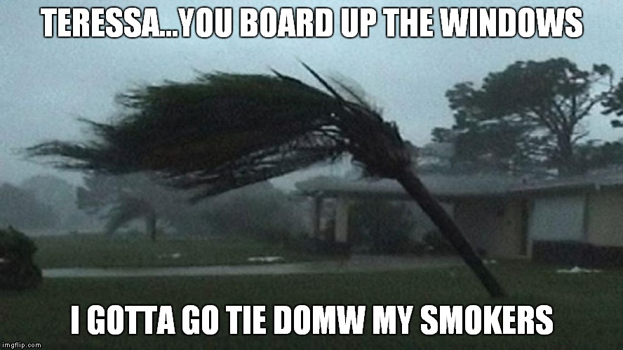 TERESSA...YOU BOARD UP THE WINDOWS I GOTTA GO TIE DOMW MY SMOKERS | image tagged in huricane,smokers | made w/ Imgflip meme maker