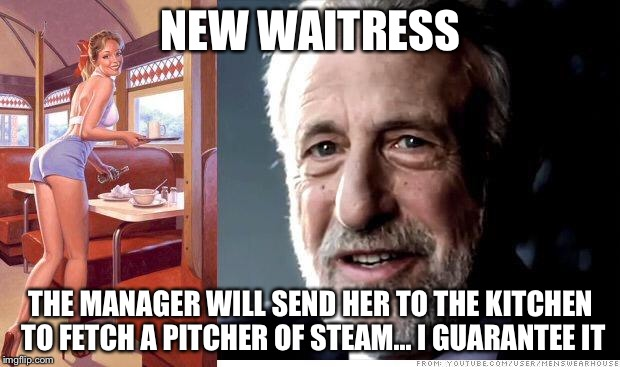 Hazing the new employee |  NEW WAITRESS; THE MANAGER WILL SEND HER TO THE KITCHEN TO FETCH A PITCHER OF STEAM... I GUARANTEE IT | image tagged in i guarantee it,restaurant,memes | made w/ Imgflip meme maker