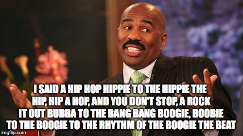 Steve Harvey Meme | I SAID A HIP HOP HIPPIE TO THE HIPPIE THE HIP, HIP A HOP, AND YOU DON'T STOP, A ROCK IT OUT BUBBA TO THE BANG BANG BOOGIE, BOOBIE TO THE BOO | image tagged in memes,steve harvey | made w/ Imgflip meme maker