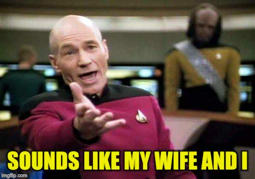 Picard Wtf Meme | SOUNDS LIKE MY WIFE AND I | image tagged in memes,picard wtf | made w/ Imgflip meme maker