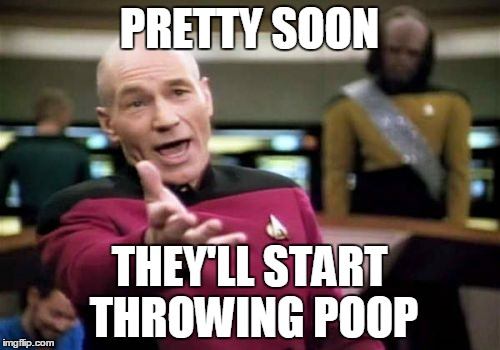 Picard Wtf Meme | PRETTY SOON THEY'LL START THROWING POOP | image tagged in memes,picard wtf | made w/ Imgflip meme maker