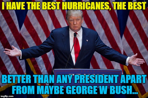 Let's see how he deals with this... | I HAVE THE BEST HURRICANES, THE BEST BETTER THAN ANY PRESIDENT APART FROM MAYBE GEORGE W BUSH... | image tagged in donald trump,memes,hurricane,hurricane harvey,weather,trump | made w/ Imgflip meme maker