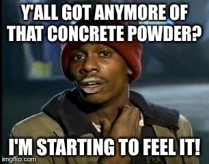 Y'all Got Any More Of That Meme | Y'ALL GOT ANYMORE OF THAT CONCRETE POWDER? I'M STARTING TO FEEL IT! | image tagged in memes,yall got any more of | made w/ Imgflip meme maker