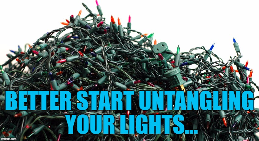 BETTER START UNTANGLING YOUR LIGHTS... | made w/ Imgflip meme maker