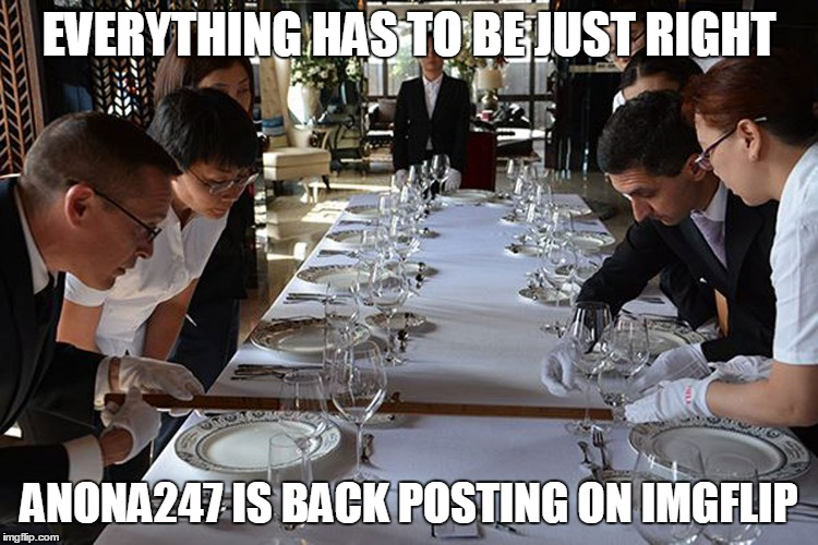 EVERYTHING HAS TO BE JUST RIGHT ANONA247 IS BACK POSTING ON IMGFLIP | made w/ Imgflip meme maker