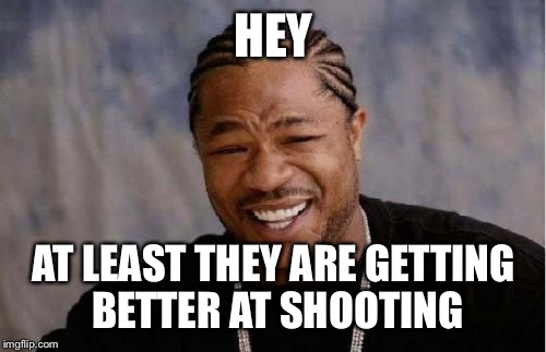 Yo Dawg Heard You Meme | HEY AT LEAST THEY ARE GETTING BETTER AT SHOOTING | image tagged in memes,yo dawg heard you | made w/ Imgflip meme maker