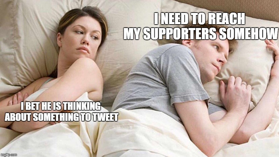 Trump bedroom | I BET HE IS THINKING ABOUT SOMETHING TO TWEET I NEED TO REACH MY SUPPORTERS SOMEHOW | image tagged in i bet he's thinking about other women,melania trump,twitter,donald trump | made w/ Imgflip meme maker