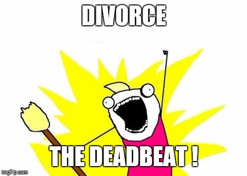 X All The Y Meme | DIVORCE THE DEADBEAT ! | image tagged in memes,x all the y | made w/ Imgflip meme maker