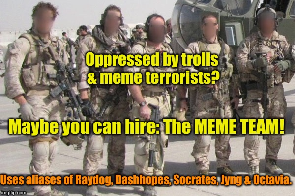 Oppressed by trolls & meme terrorists? Maybe you can hire: The MEME TEAM! Uses aliases of Raydog, Dashhopes, Socrates, Jyng & Octavia. | image tagged in memes,a-team,meme team,trolls,cyber terrorists,secret ids | made w/ Imgflip meme maker