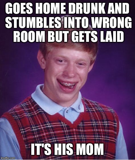 Bad Luck Brian Meme | GOES HOME DRUNK AND STUMBLES INTO WRONG ROOM BUT GETS LAID IT'S HIS MOM | image tagged in memes,bad luck brian | made w/ Imgflip meme maker
