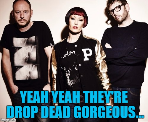 YEAH YEAH THEY'RE DROP DEAD GORGEOUS... | made w/ Imgflip meme maker
