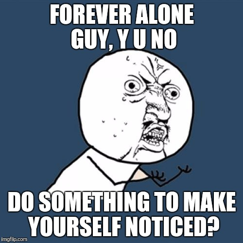 Y U No Meme | FOREVER ALONE GUY, Y U NO DO SOMETHING TO MAKE YOURSELF NOTICED? | image tagged in memes,y u no | made w/ Imgflip meme maker