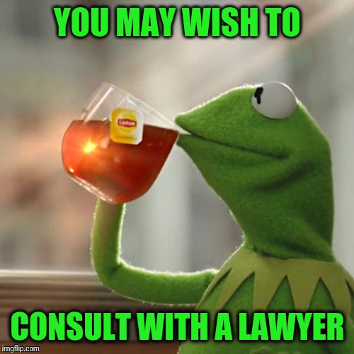 But Thats None Of My Business Meme | YOU MAY WISH TO CONSULT WITH A LAWYER | image tagged in memes,but thats none of my business,kermit the frog | made w/ Imgflip meme maker