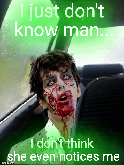 Introspective Zombie | I just don't know man... I don't think she even notices me | image tagged in introspective zombie | made w/ Imgflip meme maker