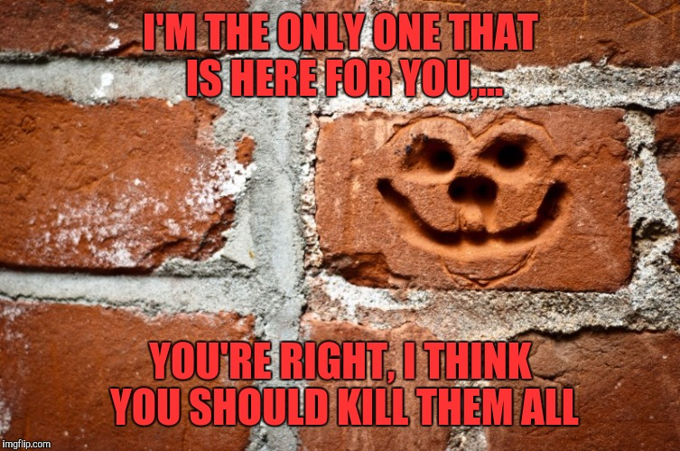 I'M THE ONLY ONE THAT IS HERE FOR YOU,... YOU'RE RIGHT, I THINK YOU SHOULD KILL THEM ALL | made w/ Imgflip meme maker