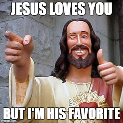 Buddy Christ Meme | JESUS LOVES YOU BUT I'M HIS FAVORITE | image tagged in memes,buddy christ | made w/ Imgflip meme maker