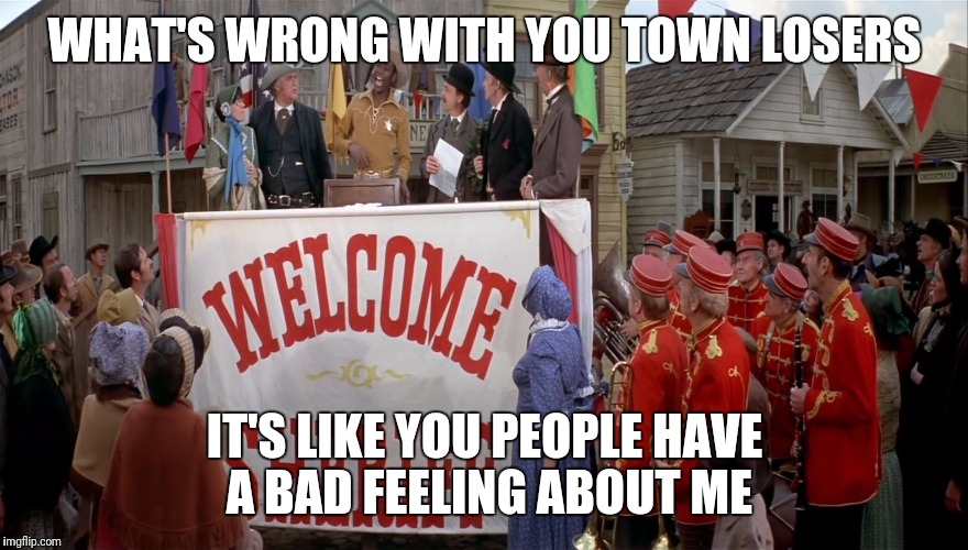 WHAT'S WRONG WITH YOU TOWN LOSERS IT'S LIKE YOU PEOPLE HAVE A BAD FEELING ABOUT ME | image tagged in blazing saddles whip this out | made w/ Imgflip meme maker