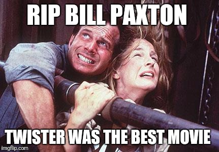 twister | RIP BILL PAXTON TWISTER WAS THE BEST MOVIE | image tagged in twister | made w/ Imgflip meme maker