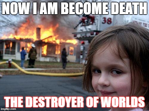 Disaster Girl Meme | NOW I AM BECOME DEATH THE DESTROYER OF WORLDS | image tagged in memes,disaster girl | made w/ Imgflip meme maker