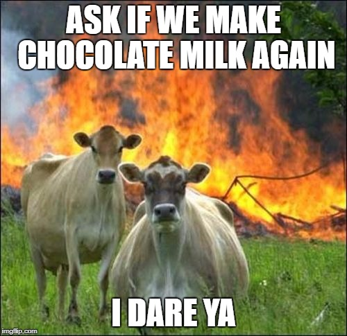 Evil Cows Meme | ASK IF WE MAKE CHOCOLATE MILK AGAIN I DARE YA | image tagged in memes,evil cows | made w/ Imgflip meme maker