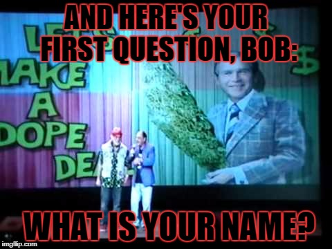 AND HERE'S YOUR FIRST QUESTION, BOB: WHAT IS YOUR NAME? | made w/ Imgflip meme maker