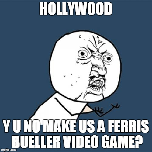 Y U No Meme | HOLLYWOOD Y U NO MAKE US A FERRIS BUELLER VIDEO GAME? | image tagged in memes,y u no | made w/ Imgflip meme maker