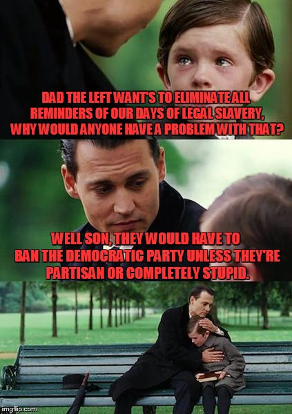 last time I checked they had quite a bit of blood on their hands when it comes to slavery and segregation  | DAD THE LEFT WANT'S TO ELIMINATE ALL REMINDERS OF OUR DAYS OF LEGAL SLAVERY, WHY WOULD ANYONE HAVE A PROBLEM WITH THAT? WELL SON, THEY WOULD | image tagged in memes,finding neverland | made w/ Imgflip meme maker