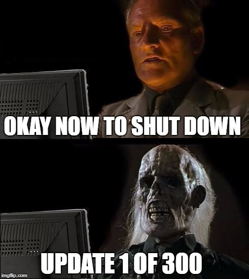 Ever happen to you? | OKAY NOW TO SHUT DOWN UPDATE 1 OF 300 | image tagged in memes,ill just wait here | made w/ Imgflip meme maker