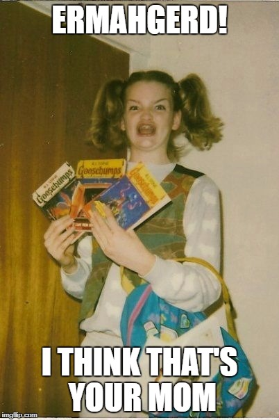 She's not the only one with Goosebumps if you know what I mean. | ERMAHGERD! I THINK THAT'S YOUR MOM | image tagged in memes,ermahgerd berks | made w/ Imgflip meme maker