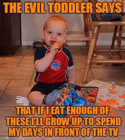 THE EVIL TODDLER SAYS THAT IF I EAT ENOUGH OF THESE I'LL GROW UP TO SPEND MY DAYS IN FRONT OF THE TV | made w/ Imgflip meme maker