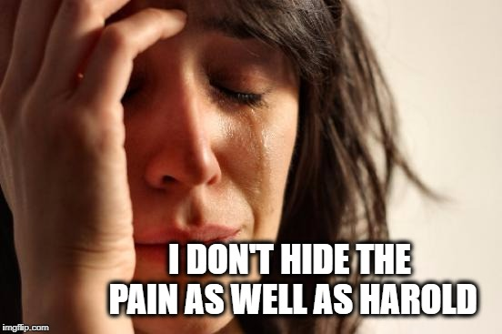 First World Problems Meme | I DON'T HIDE THE PAIN AS WELL AS HAROLD | image tagged in memes,first world problems,hide the pain harold,pain | made w/ Imgflip meme maker