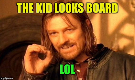 One Does Not Simply Meme | THE KID LOOKS BOARD LOL | image tagged in memes,one does not simply | made w/ Imgflip meme maker
