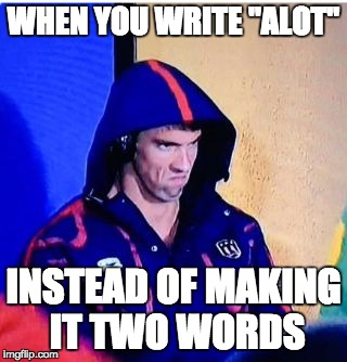 "Michael Phelps Death Stare Meme | WHEN YOU WRITE ""ALOT"" INSTEAD OF MAKING IT TWO WORDS 