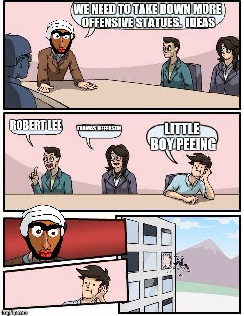 Boardroom Meeting Suggestion Meme | WE NEED TO TAKE DOWN MORE OFFENSIVE STATUES.  IDEAS ROBERT LEE THOMAS JEFFERSON LITTLE BOY PEEING | image tagged in memes,boardroom meeting suggestion | made w/ Imgflip meme maker