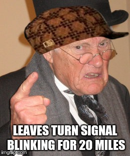 Back In My Day Meme | LEAVES TURN SIGNAL BLINKING FOR 20 MILES | image tagged in memes,back in my day,scumbag | made w/ Imgflip meme maker