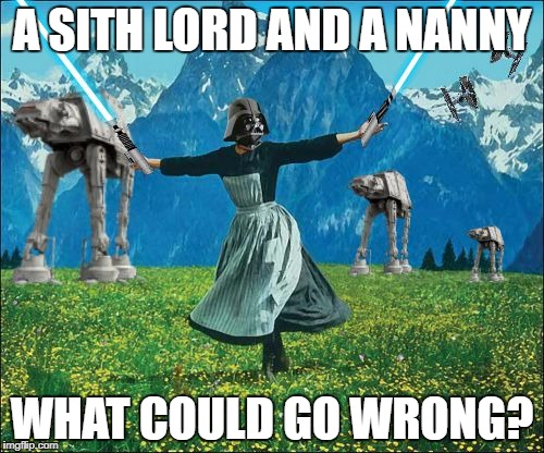 Star wars | A SITH LORD AND A NANNY WHAT COULD GO WRONG? | image tagged in star wars | made w/ Imgflip meme maker