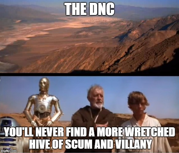 Democratic National Committee | THE DNC YOU'LL NEVER FIND A MORE WRETCHED HIVE OF SCUM AND VILLANY | image tagged in star wars mos eisley | made w/ Imgflip meme maker