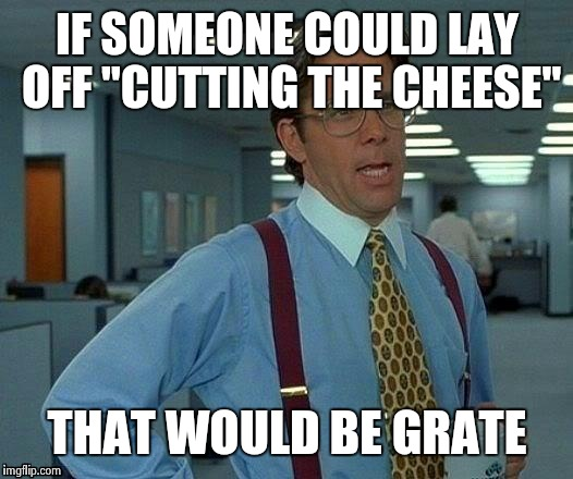 "That Would Be Great Meme | IF SOMEONE COULD LAY OFF ""CUTTING THE CHEESE"" THAT WOULD BE GRATE 