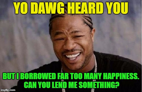 Yo Dawg Heard You Meme | YO DAWG HEARD YOU BUT I BORROWED FAR TOO MANY HAPPINESS. CAN YOU LEND ME SOMETHING? | image tagged in memes,yo dawg heard you | made w/ Imgflip meme maker