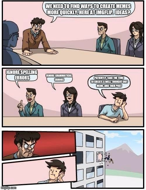 Boardroom Meeting Suggestion Meme | WE NEED TO FIND WAYS TO CREATE MEMES MORE QUICKLY, HERE AT IMGFLIP.  IDEAS? IGNORE SPELLING ERRORS IGNORE GRAMMATICAL ERRORS PATIENTLY, TAKE | image tagged in memes,boardroom meeting suggestion | made w/ Imgflip meme maker
