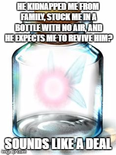 Totally how it goes. | HE KIDNAPPED ME FROM FAMILY, STUCK ME IN A BOTTLE WITH NO AIR, AND HE EXPECTS ME TO REVIVE HIM? SOUNDS LIKE A DEAL | image tagged in zelda,fairy | made w/ Imgflip meme maker