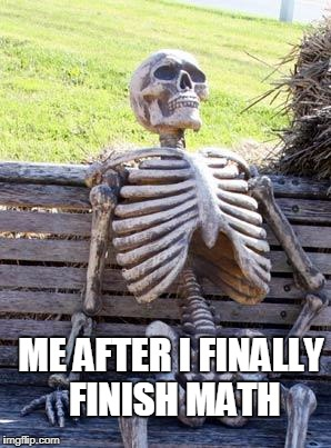 Waiting Skeleton Meme | ME AFTER I FINALLY FINISH MATH | image tagged in memes,waiting skeleton | made w/ Imgflip meme maker