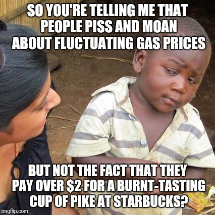 Third World Skeptical Kid Meme | SO YOU'RE TELLING ME THAT PEOPLE PISS AND MOAN ABOUT FLUCTUATING GAS PRICES BUT NOT THE FACT THAT THEY PAY OVER $2 FOR A BURNT-TASTING CUP O | image tagged in memes,third world skeptical kid | made w/ Imgflip meme maker