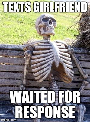 Waiting Skeleton Meme | TEXTS GIRLFRIEND WAITED FOR RESPONSE | image tagged in memes,waiting skeleton | made w/ Imgflip meme maker