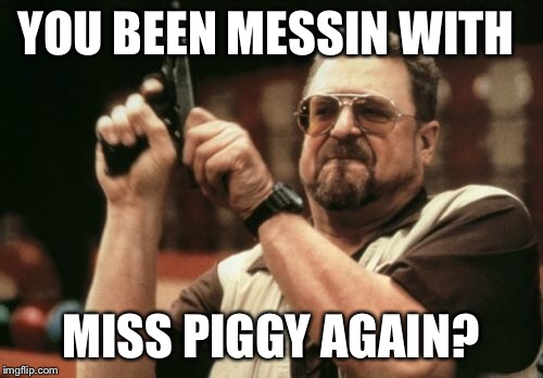 Am I The Only One Around Here Meme | YOU BEEN MESSIN WITH MISS PIGGY AGAIN? | image tagged in memes,am i the only one around here | made w/ Imgflip meme maker