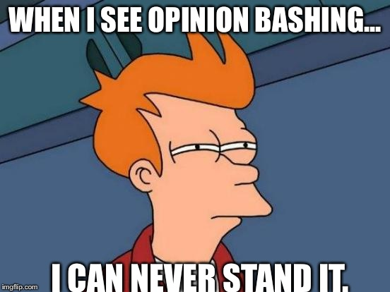 Futurama Fry Meme | WHEN I SEE OPINION BASHING... I CAN NEVER STAND IT. | image tagged in memes,futurama fry | made w/ Imgflip meme maker